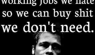 Advertising has us chasing cars and clothes, working jobs we hate, so we can buy shit we don't need